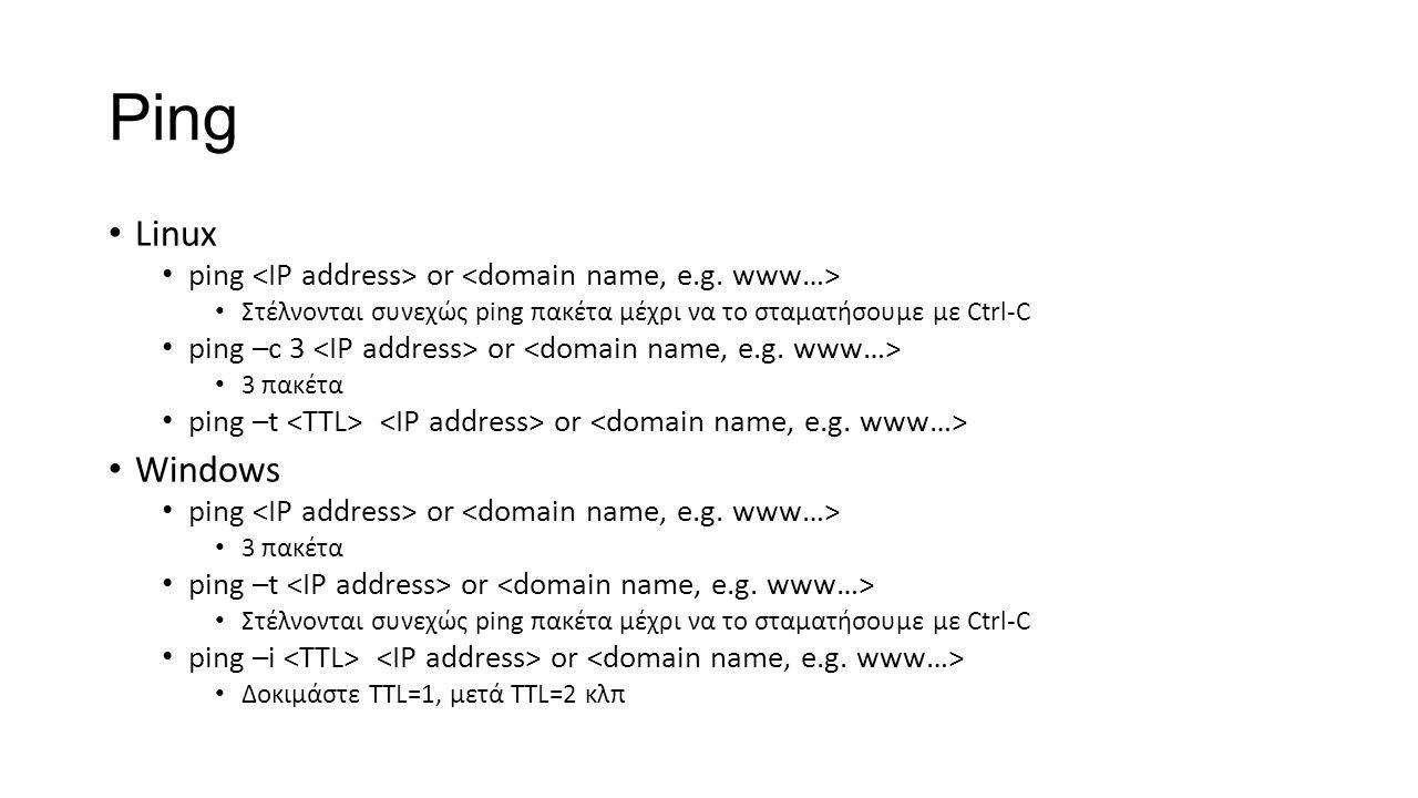 Ping Linux ping or Στέλνονται συνεχώς ping πακέτα μέχρι να το σταματήσουμε με Ctrl-C ping –c 3 or 3 πακέτα ping –t or Windows ping or 3 πακέτα ping –t or Στέλνονται συνεχώς ping πακέτα μέχρι να το σταματήσουμε με Ctrl-C ping –i or Δοκιμάστε TTL=1, μετά ΤΤL=2 κλπ