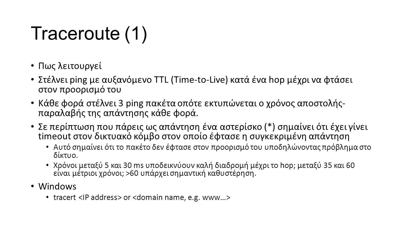 Traceroute (1) Πως λειτουργεί Στέλνει ping με αυξανόμενο TTL (Time-to-Live) κατά ένα hop μέχρι να φτάσει στον προορισμό του Κάθε φορά στέλνει 3 ping πακέτα οπότε εκτυπώνεται ο χρόνος αποστολής- παραλαβής της απάντησης κάθε φορά.
