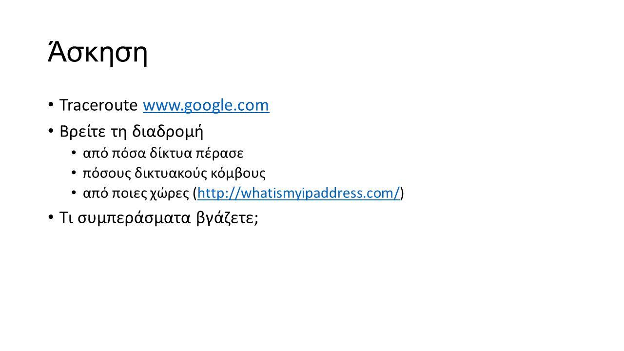 Άσκηση Traceroute www.google.comwww.google.com Βρείτε τη διαδρομή από πόσα δίκτυα πέρασε πόσους δικτυακούς κόμβους από ποιες χώρες (http://whatismyipaddress.com/)http://whatismyipaddress.com/ Τι συμπεράσματα βγάζετε;