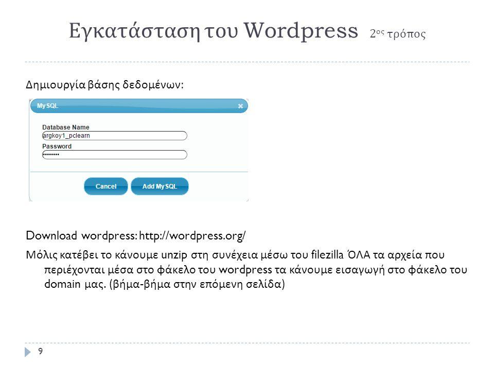 Εγκατάσταση του Wordpress 2 ος τρόπος Δημιουργία βάσης δεδομένων : Download wordpress: http://wordpress.org/ Μόλις κατέβει το κάνουμε unzip στη συνέχεια μέσω του filezilla ΌΛΑ τα αρχεία που περιέχονται μέσα στο φάκελο του wordpress τα κάνουμε εισαγωγή στο φάκελο του domain μας.