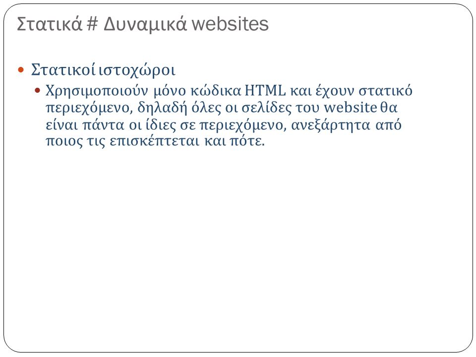 Στατικά # Δυναμικά websites Στατικοί ιστοχώροι Χρησιμοποιούν μόνο κώδικα HTML και έχουν στατικό περιεχόμενο, δηλαδή όλες οι σελίδες του website θα είναι πάντα οι ίδιες σε περιεχόμενο, ανεξάρτητα από ποιος τις επισκέπτεται και πότε.