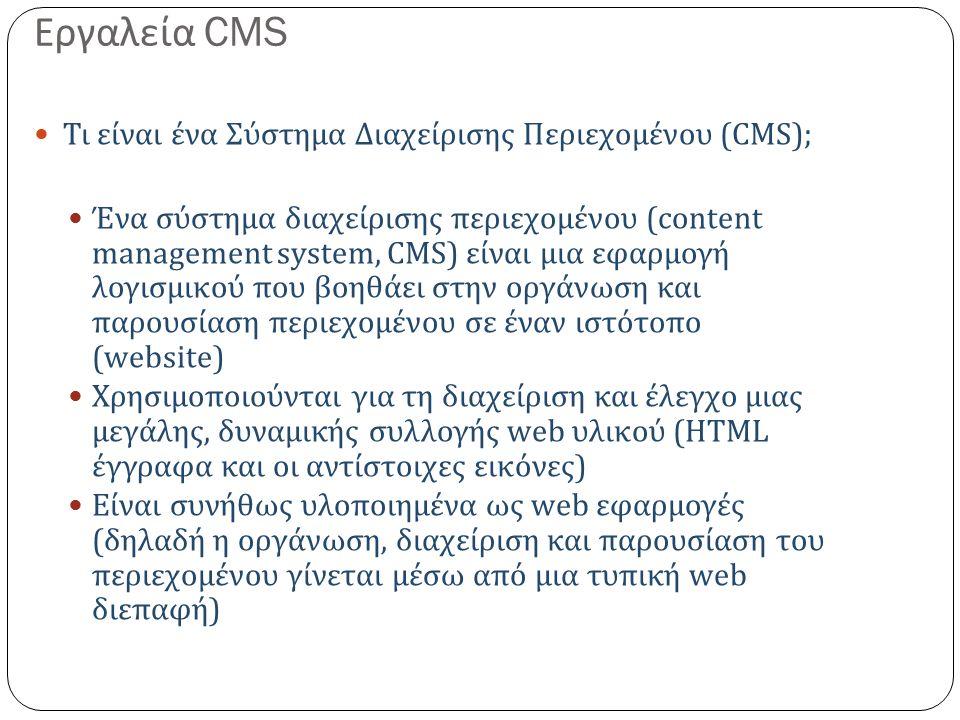 Εργαλεία CMS Τι είναι ένα Σύστημα Διαχείρισης Περιεχομένου (CMS); Ένα σύστημα διαχείρισης περιεχομένου (content management system, CMS) είναι μια εφαρμογή λογισμικού που βοηθάει στην οργάνωση και παρουσίαση περιεχομένου σε έναν ιστότοπο (website) Χρησιμοποιούνται για τη διαχείριση και έλεγχο μιας μεγάλης, δυναμικής συλλογής web υλικού (HTML έγγραφα και οι αντίστοιχες εικόνες ) Είναι συνήθως υλοποιημένα ως web εφαρμογές ( δηλαδή η οργάνωση, διαχείριση και παρουσίαση του περιεχομένου γίνεται μέσω από μια τυπική web διεπαφή )