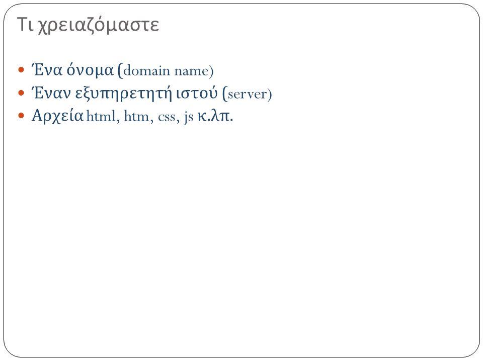Τι χρειαζόμαστε Ένα όνομα (domain name) Έναν εξυπηρετητή ιστού (server) Αρχεία html, htm, css, js κ.