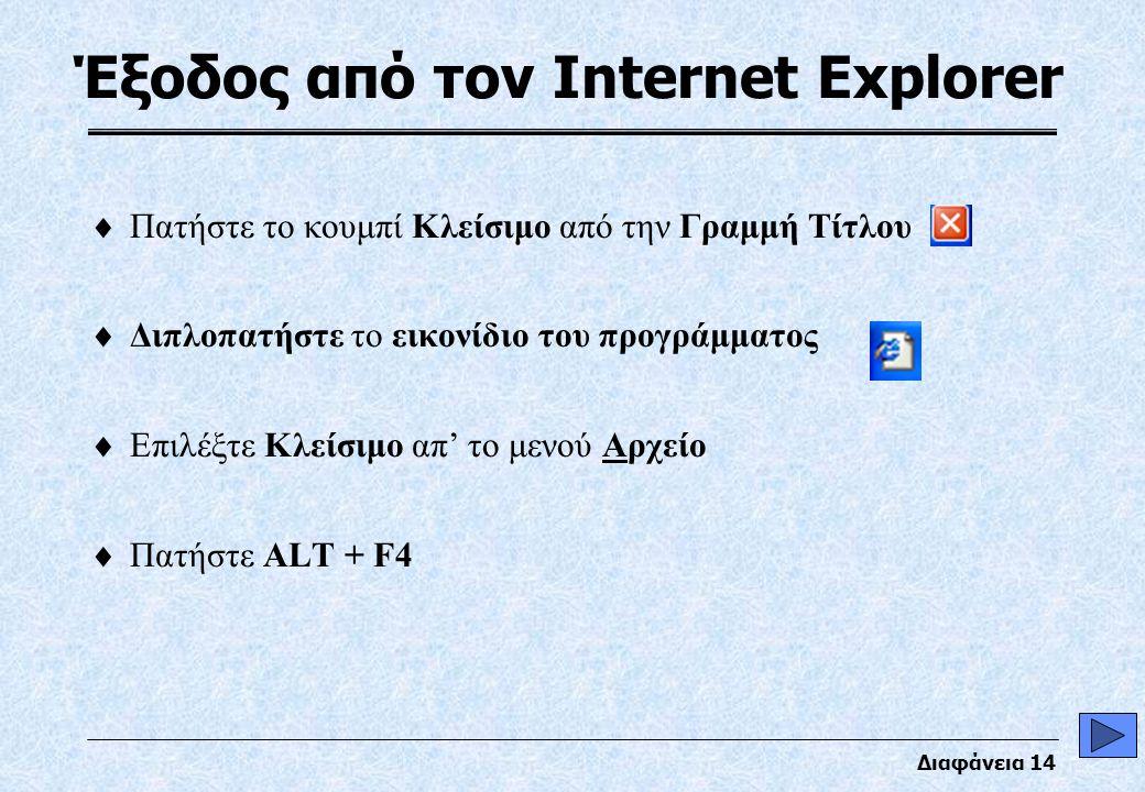 Διαφάνεια 14 Έξοδος από τον Internet Explorer  Πατήστε το κουμπί Κλείσιμο από την Γραμμή Τίτλου  Διπλοπατήστε το εικονίδιο του προγράμματος  Επιλέξτε Κλείσιμο απ' το μενού Αρχείο  Πατήστε ALT + F4