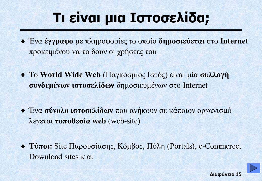 Διαφάνεια 15 Τι είναι μια Ιστοσελίδα;  Ένα έγγραφο με πληροφορίες το οποίο δημοσιεύεται στο Internet προκειμένου να το δουν οι χρήστες του  Το World Wide Web (Παγκόσμιος Ιστός) είναι μία συλλογή συνδεμένων ιστοσελίδων δημοσιευμένων στο Internet  Ένα σύνολο ιστοσελίδων που ανήκουν σε κάποιον οργανισμό λέγεται τοποθεσία web (web-site)  Τύποι: Site Παρουσίασης, Κόμβος, Πύλη (Portals), e-Commerce, Download sites κ.ά.