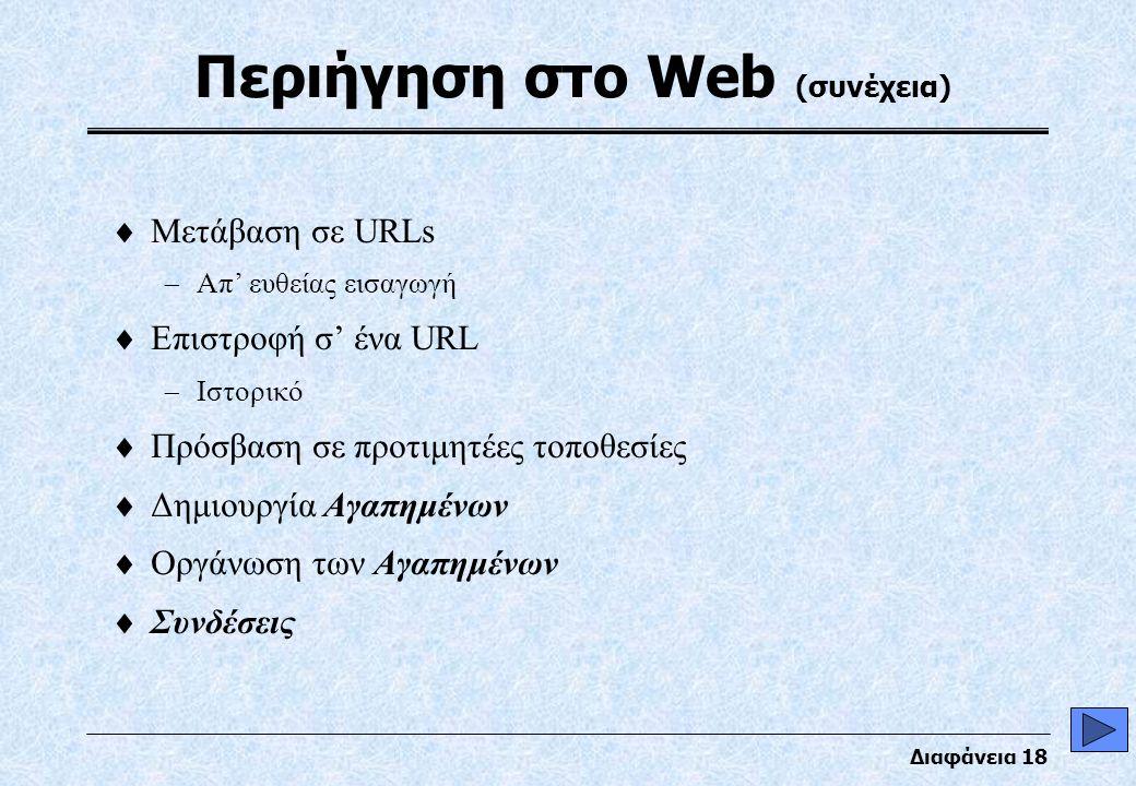 Διαφάνεια 18 Περιήγηση στο Web (συνέχεια)  Μετάβαση σε URLs  Απ' ευθείας εισαγωγή  Επιστροφή σ' ένα URL  Ιστορικό  Πρόσβαση σε προτιμητέες τοποθεσίες  Δημιουργία Αγαπημένων  Οργάνωση των Αγαπημένων  Συνδέσεις