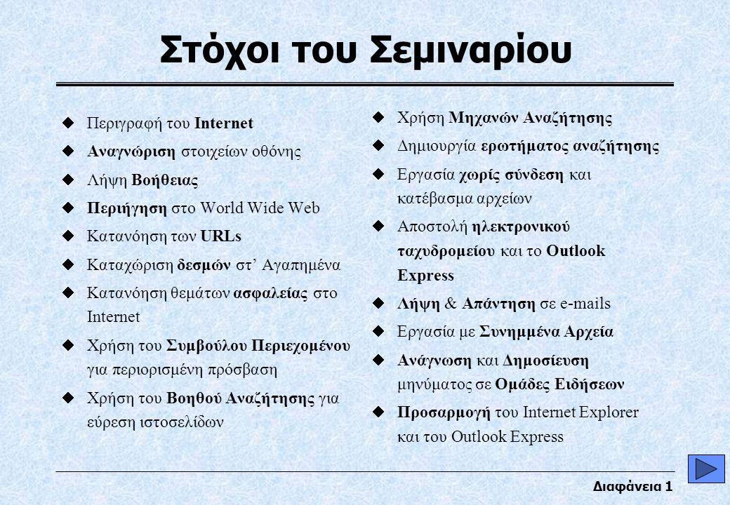 Διαφάνεια 1 Στόχοι του Σεμιναρίου  Περιγραφή του Internet  Αναγνώριση στοιχείων οθόνης  Λήψη Βοήθειας  Περιήγηση στο World Wide Web  Κατανόηση των URLs  Καταχώριση δεσμών στ' Αγαπημένα  Κατανόηση θεμάτων ασφαλείας στο Internet  Χρήση του Συμβούλου Περιεχομένου για περιορισμένη πρόσβαση  Χρήση του Βοηθού Αναζήτησης για εύρεση ιστοσελίδων  Χρήση Μηχανών Αναζήτησης  Δημιουργία ερωτήματος αναζήτησης  Εργασία χωρίς σύνδεση και κατέβασμα αρχείων  Αποστολή ηλεκτρονικού ταχυδρομείου και το Outlook Express  Λήψη & Απάντηση σε e-mails  Εργασία με Συνημμένα Αρχεία  Ανάγνωση και Δημοσίευση μηνύματος σε Ομάδες Ειδήσεων  Προσαρμογή του Internet Explorer και του Outlook Express