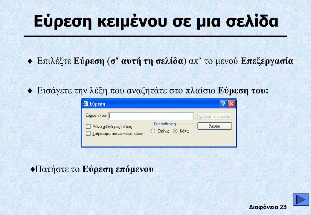 Διαφάνεια 23 Εύρεση κειμένου σε μια σελίδα  Επιλέξτε Εύρεση (σ' αυτή τη σελίδα) απ' το μενού Επεξεργασία  Εισάγετε την λέξη που αναζητάτε στο πλαίσιο Εύρεση του:  Πατήστε το Εύρεση επόμενου