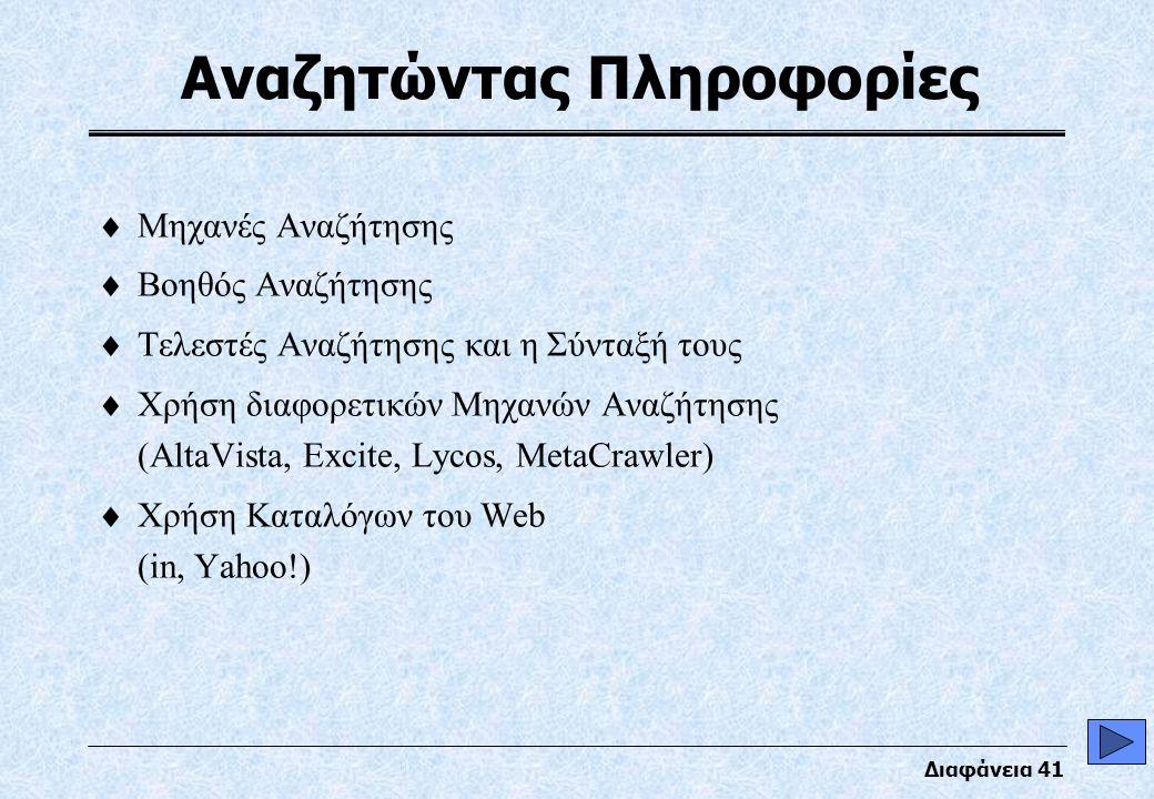 Διαφάνεια 41 Αναζητώντας Πληροφορίες  Μηχανές Αναζήτησης  Βοηθός Αναζήτησης  Τελεστές Αναζήτησης και η Σύνταξή τους  Χρήση διαφορετικών Μηχανών Αναζήτησης (AltaVista, Excite, Lycos, MetaCrawler)  Χρήση Καταλόγων του Web (in, Yahoo!)