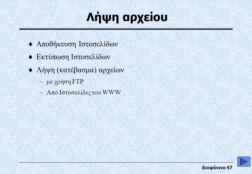 Διαφάνεια 47 Λήψη αρχείου  Αποθήκευση Ιστοσελίδων  Εκτύπωση Ιστοσελίδων  Λήψη (κατέβασμα) αρχείων  με χρήση FTP  Από Ιστοσελίδες του WWW
