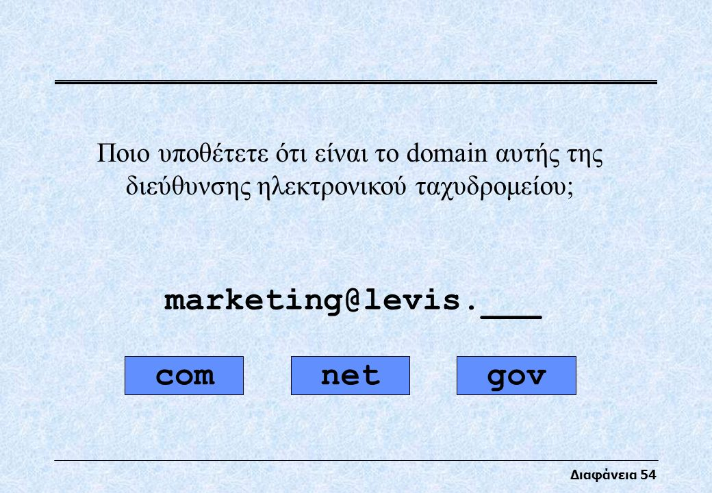 Διαφάνεια 54 Ποιο υποθέτετε ότι είναι το domain αυτής της διεύθυνσης ηλεκτρονικού ταχυδρομείου; marketing@levis.___ netgovcom