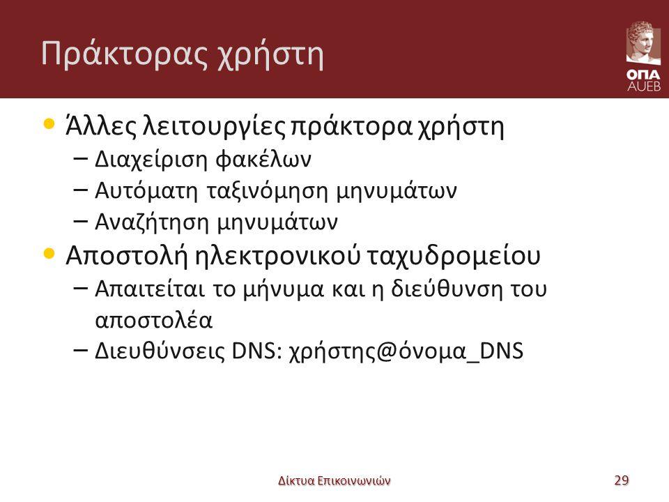 Πράκτορας χρήστη Άλλες λειτουργίες πράκτορα χρήστη – Διαχείριση φακέλων – Αυτόματη ταξινόμηση μηνυμάτων – Αναζήτηση μηνυμάτων Αποστολή ηλεκτρονικού ταχυδρομείου – Απαιτείται το μήνυμα και η διεύθυνση του αποστολέα – Διευθύνσεις DNS: χρήστης@όνομα_DNS Δίκτυα Επικοινωνιών 29