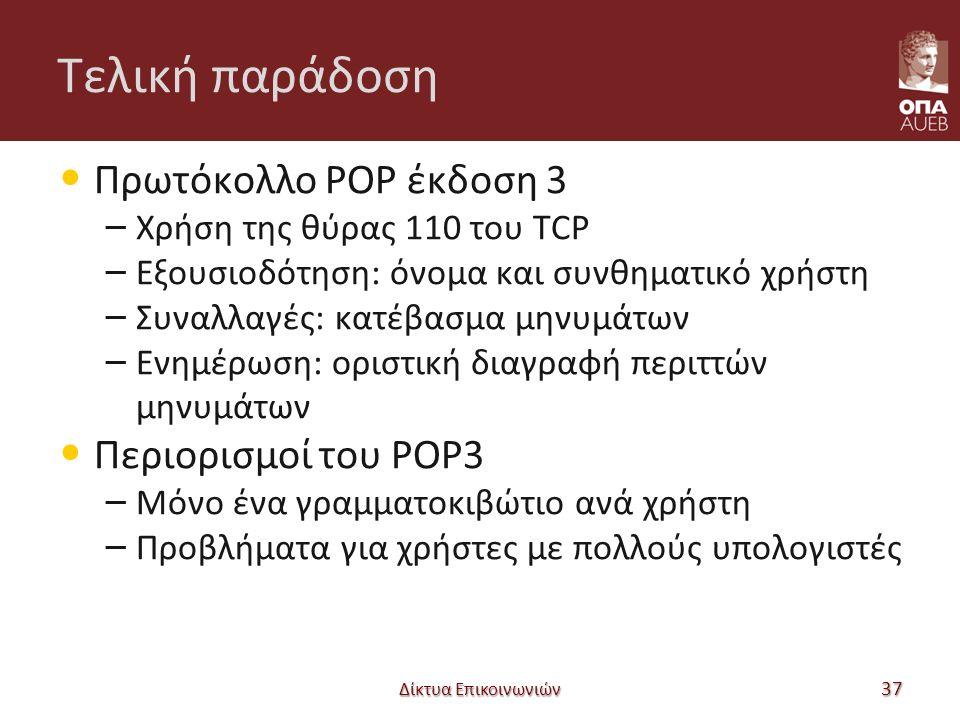 Τελική παράδοση Πρωτόκολλο POP έκδοση 3 – Χρήση της θύρας 110 του TCP – Εξουσιοδότηση: όνομα και συνθηματικό χρήστη – Συναλλαγές: κατέβασμα μηνυμάτων – Ενημέρωση: οριστική διαγραφή περιττών μηνυμάτων Περιορισμοί του POP3 – Μόνο ένα γραμματοκιβώτιο ανά χρήστη – Προβλήματα για χρήστες με πολλούς υπολογιστές Δίκτυα Επικοινωνιών 37