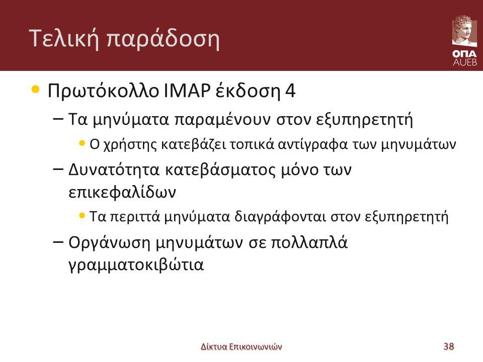 Τελική παράδοση Πρωτόκολλο IMAP έκδοση 4 – Τα μηνύματα παραμένουν στον εξυπηρετητή Ο χρήστης κατεβάζει τοπικά αντίγραφα των μηνυμάτων – Δυνατότητα κατεβάσματος μόνο των επικεφαλίδων Τα περιττά μηνύματα διαγράφονται στον εξυπηρετητή – Οργάνωση μηνυμάτων σε πολλαπλά γραμματοκιβώτια Δίκτυα Επικοινωνιών 38