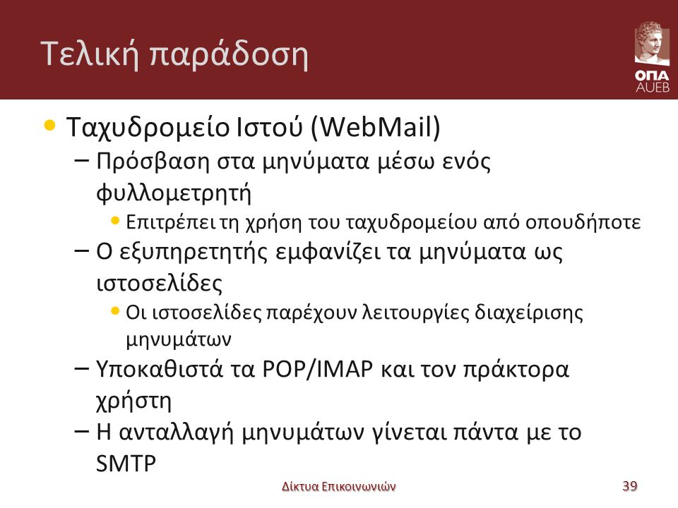 Τελική παράδοση Ταχυδρομείο Ιστού (WebMail) – Πρόσβαση στα μηνύματα μέσω ενός φυλλομετρητή Επιτρέπει τη χρήση του ταχυδρομείου από οπουδήποτε – Ο εξυπηρετητής εμφανίζει τα μηνύματα ως ιστοσελίδες Οι ιστοσελίδες παρέχουν λειτουργίες διαχείρισης μηνυμάτων – Υποκαθιστά τα POP/IMAP και τον πράκτορα χρήστη – Η ανταλλαγή μηνυμάτων γίνεται πάντα με το SMTP Δίκτυα Επικοινωνιών 39
