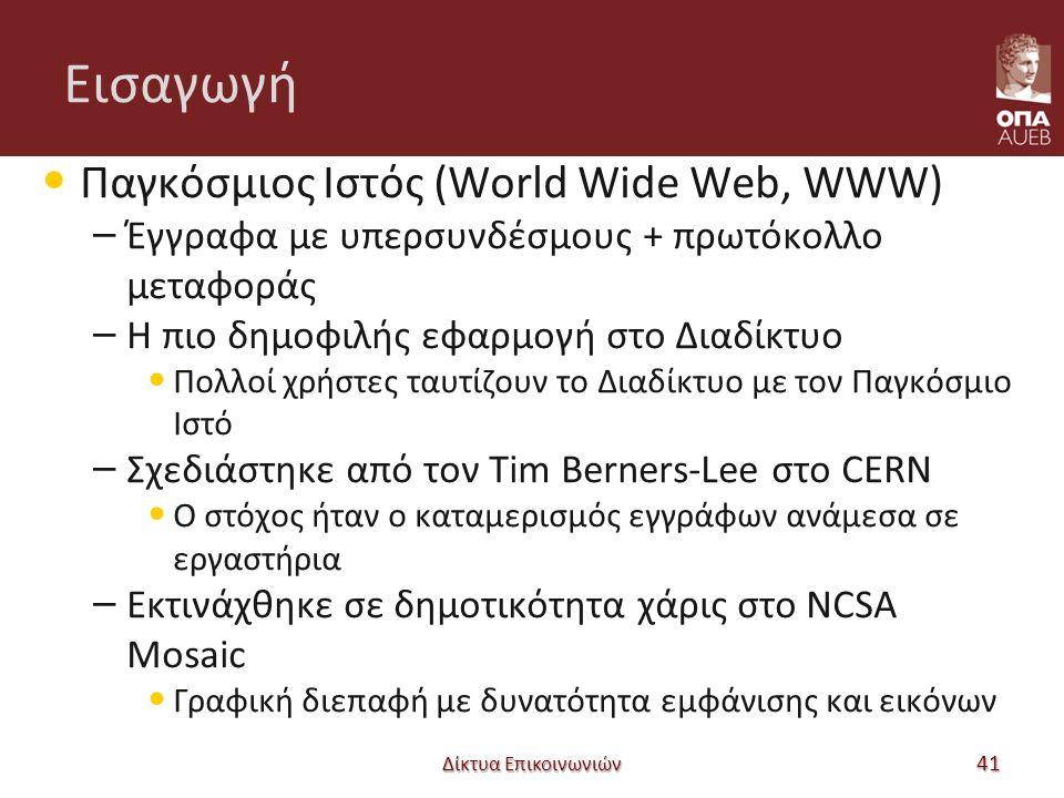 Εισαγωγή Παγκόσμιος Ιστός (World Wide Web, WWW) – Έγγραφα με υπερσυνδέσμους + πρωτόκολλο μεταφοράς – Η πιο δημοφιλής εφαρμογή στο Διαδίκτυο Πολλοί χρήστες ταυτίζουν το Διαδίκτυο με τον Παγκόσμιο Ιστό – Σχεδιάστηκε από τον Tim Berners-Lee στο CERN Ο στόχος ήταν ο καταμερισμός εγγράφων ανάμεσα σε εργαστήρια – Εκτινάχθηκε σε δημοτικότητα χάρις στο NCSA Mosaic Γραφική διεπαφή με δυνατότητα εμφάνισης και εικόνων Δίκτυα Επικοινωνιών 41