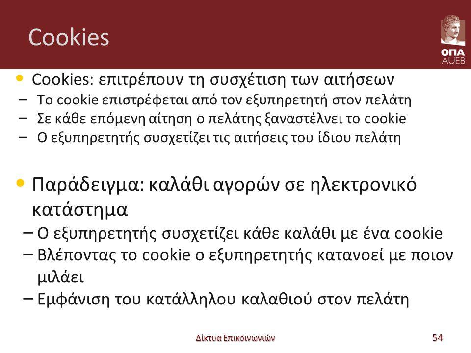 Cookies Cookies: επιτρέπουν τη συσχέτιση των αιτήσεων – Το cookie επιστρέφεται από τον εξυπηρετητή στον πελάτη – Σε κάθε επόμενη αίτηση ο πελάτης ξαναστέλνει το cookie – Ο εξυπηρετητής συσχετίζει τις αιτήσεις του ίδιου πελάτη Παράδειγμα: καλάθι αγορών σε ηλεκτρονικό κατάστημα – Ο εξυπηρετητής συσχετίζει κάθε καλάθι με ένα cookie – Βλέποντας το cookie ο εξυπηρετητής κατανοεί με ποιον μιλάει – Εμφάνιση του κατάλληλου καλαθιού στον πελάτη Δίκτυα Επικοινωνιών 54