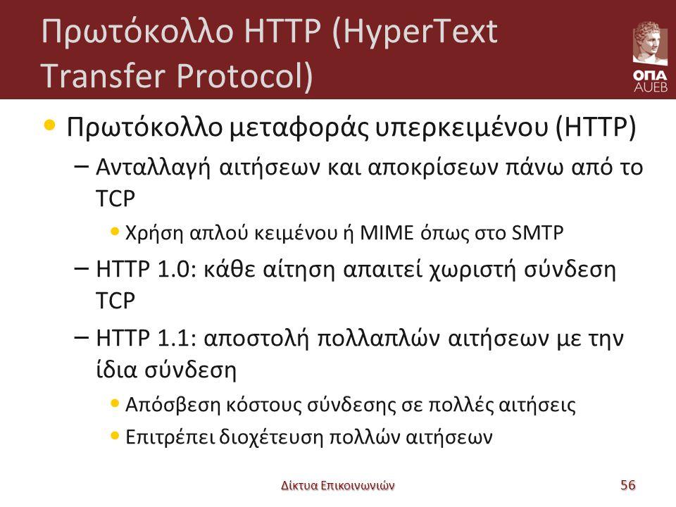 Πρωτόκολλο HTTP (HyperText Transfer Protocol) Πρωτόκολλο μεταφοράς υπερκειμένου (HTTP) – Ανταλλαγή αιτήσεων και αποκρίσεων πάνω από το TCP Χρήση απλού κειμένου ή MIME όπως στο SMTP – HTTP 1.0: κάθε αίτηση απαιτεί χωριστή σύνδεση TCP – HTTP 1.1: αποστολή πολλαπλών αιτήσεων με την ίδια σύνδεση Απόσβεση κόστους σύνδεσης σε πολλές αιτήσεις Επιτρέπει διοχέτευση πολλών αιτήσεων Δίκτυα Επικοινωνιών 56