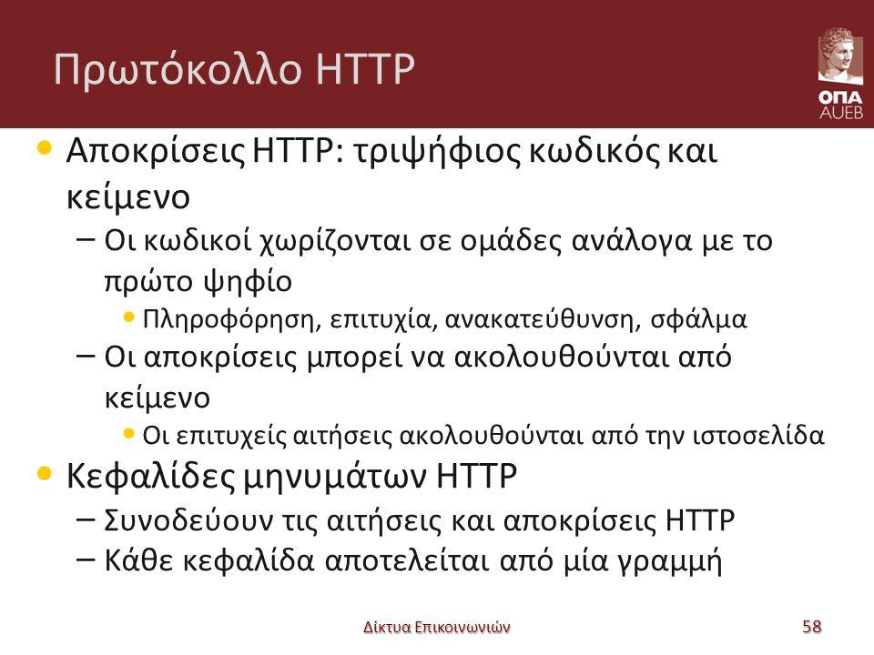 Πρωτόκολλο HTTP Αποκρίσεις HTTP: τριψήφιος κωδικός και κείμενο – Οι κωδικοί χωρίζονται σε ομάδες ανάλογα με το πρώτο ψηφίο Πληροφόρηση, επιτυχία, ανακατεύθυνση, σφάλμα – Οι αποκρίσεις μπορεί να ακολουθούνται από κείμενο Οι επιτυχείς αιτήσεις ακολουθούνται από την ιστοσελίδα Κεφαλίδες μηνυμάτων HTTP – Συνοδεύουν τις αιτήσεις και αποκρίσεις HTTP – Κάθε κεφαλίδα αποτελείται από μία γραμμή Δίκτυα Επικοινωνιών 58