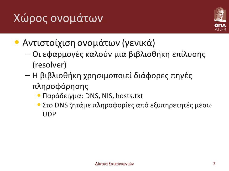 Χώρος ονομάτων Αντιστοίχιση ονομάτων (γενικά) – Οι εφαρμογές καλούν μια βιβλιοθήκη επίλυσης (resolver) – Η βιβλιοθήκη χρησιμοποιεί διάφορες πηγές πληροφόρησης Παράδειγμα: DNS, NIS, hosts.txt Στο DNS ζητάμε πληροφορίες από εξυπηρετητές μέσω UDP Δίκτυα Επικοινωνιών 7