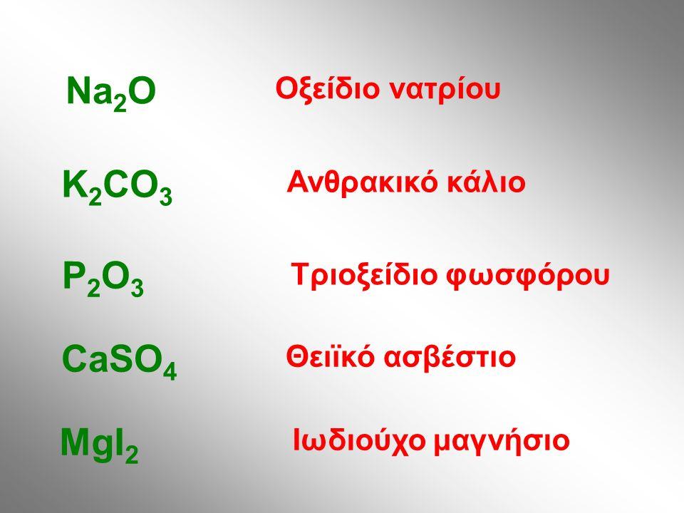 Οξείδιο νατρίου Na 2 O Ανθρακικό κάλιο K 2 CO 3 Τριοξείδιο φωσφόρου P2O3P2O3 Θειϊκό ασβέστιο CaSO 4 Ιωδιούχο μαγνήσιο MgI 2