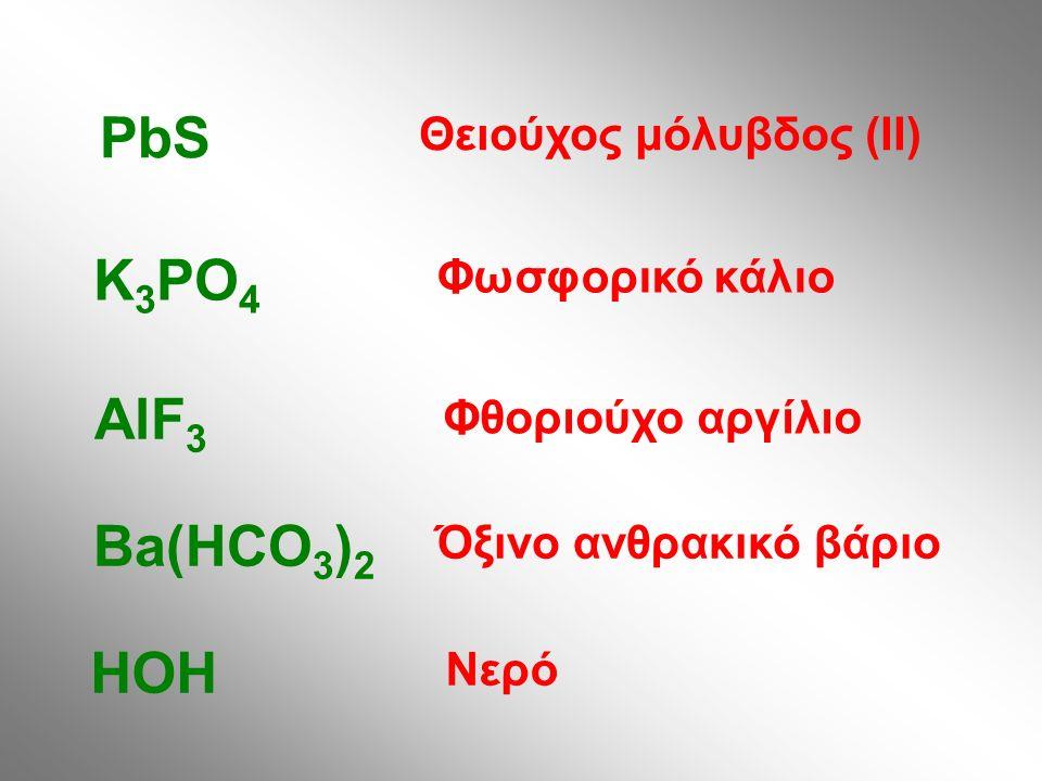 Θειούχος μόλυβδος (ΙΙ) PbS Φωσφορικό κάλιο K 3 PO 4 Φθοριούχο αργίλιο AlF 3 Όξινο ανθρακικό βάριο Ba(HCO 3 ) 2 Νερό HOH