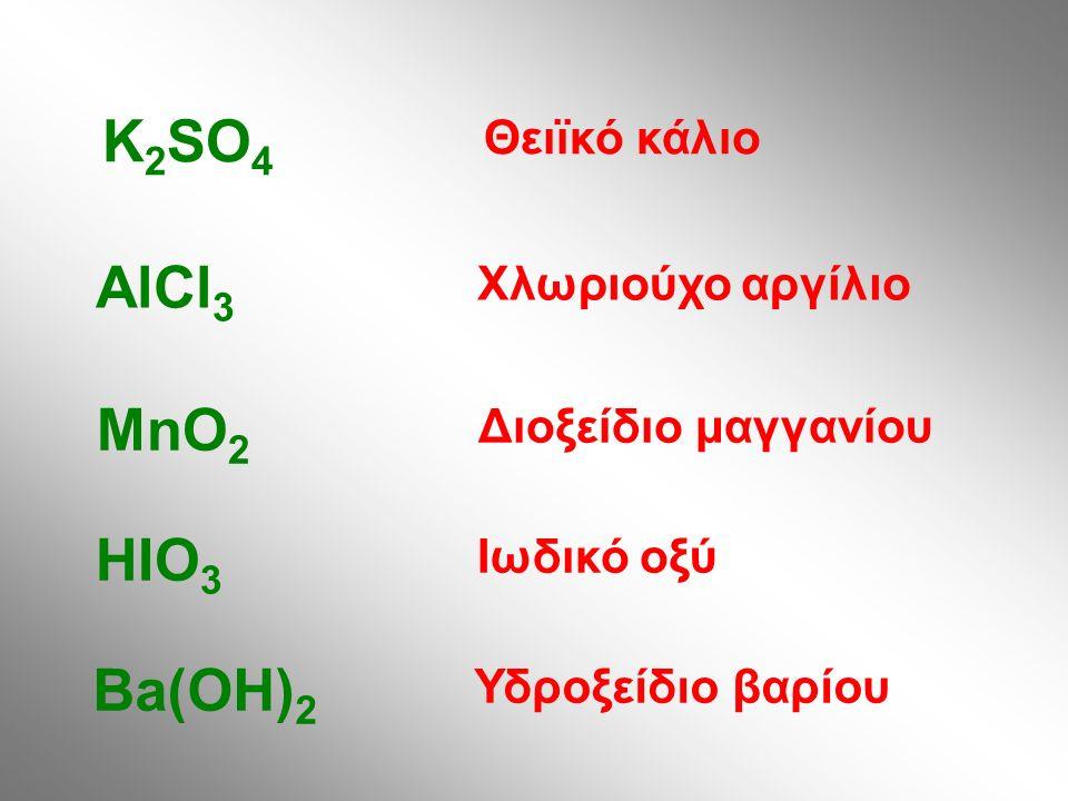 Θειϊκό κάλιο K 2 SO 4 Χλωριούχο αργίλιο AlCl 3 Διοξείδιο μαγγανίου MnO 2 Ιωδικό οξύ HIO 3 Υδροξείδιο βαρίου Ba(OH) 2