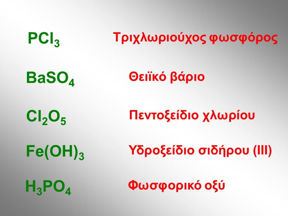 Τριχλωριούχος φωσφόρος PCl 3 Θειϊκό βάριο BaSO 4 Πεντοξείδιο χλωρίου Cl 2 O 5 Υδροξείδιο σιδήρου (III) Fe(OH) 3 Φωσφορικό οξύ H 3 PO 4