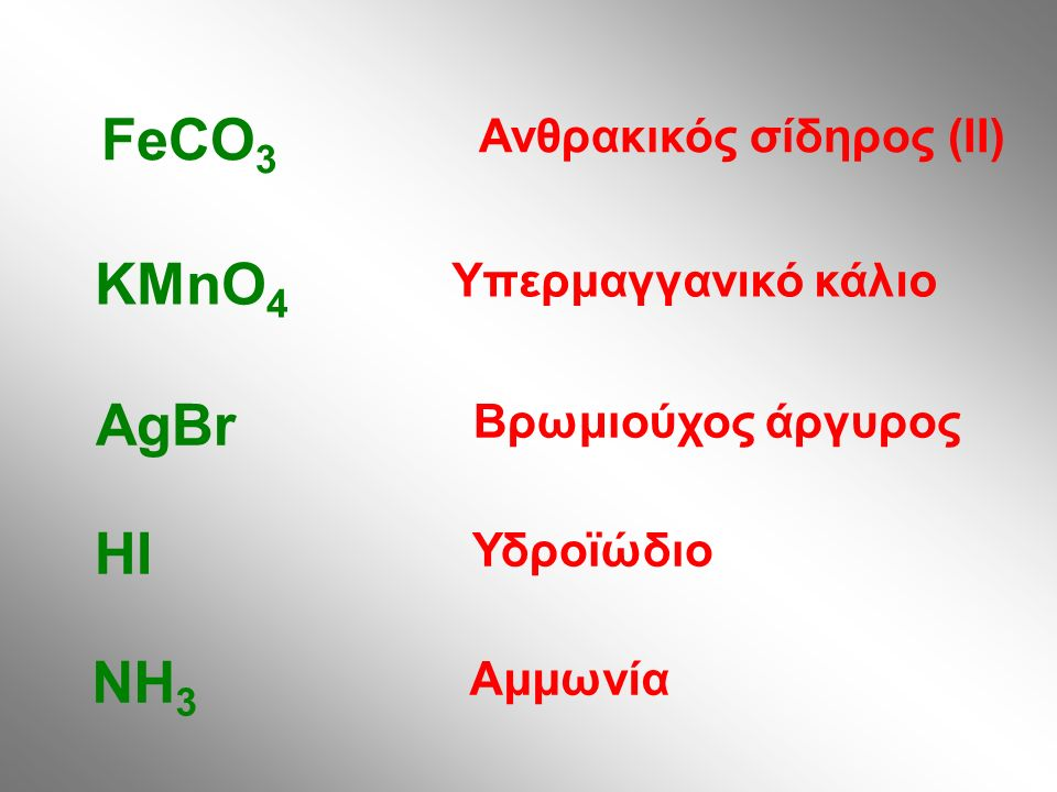 Ανθρακικός σίδηρος (II) FeCO 3 Υπερμαγγανικό κάλιο KMnO 4 Βρωμιούχος άργυρος AgBr Υδροϊώδιο HI Αμμωνία NH 3