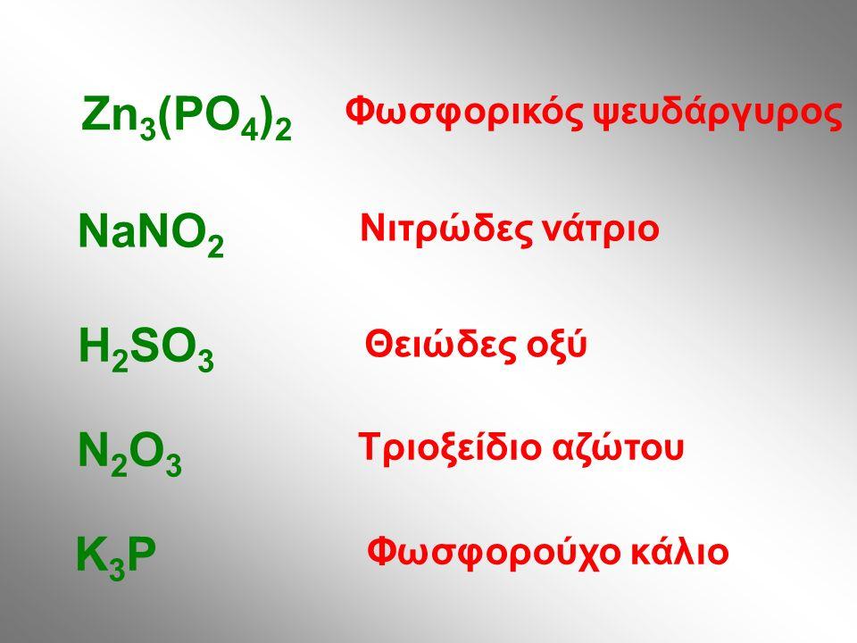 Φωσφορικός ψευδάργυρος Zn 3 (PO 4 ) 2 Νιτρώδες νάτριο NaNO 2 Θειώδες οξύ H 2 SO 3 Τριοξείδιο αζώτου N2O3N2O3 Φωσφορούχο κάλιο K3PK3P