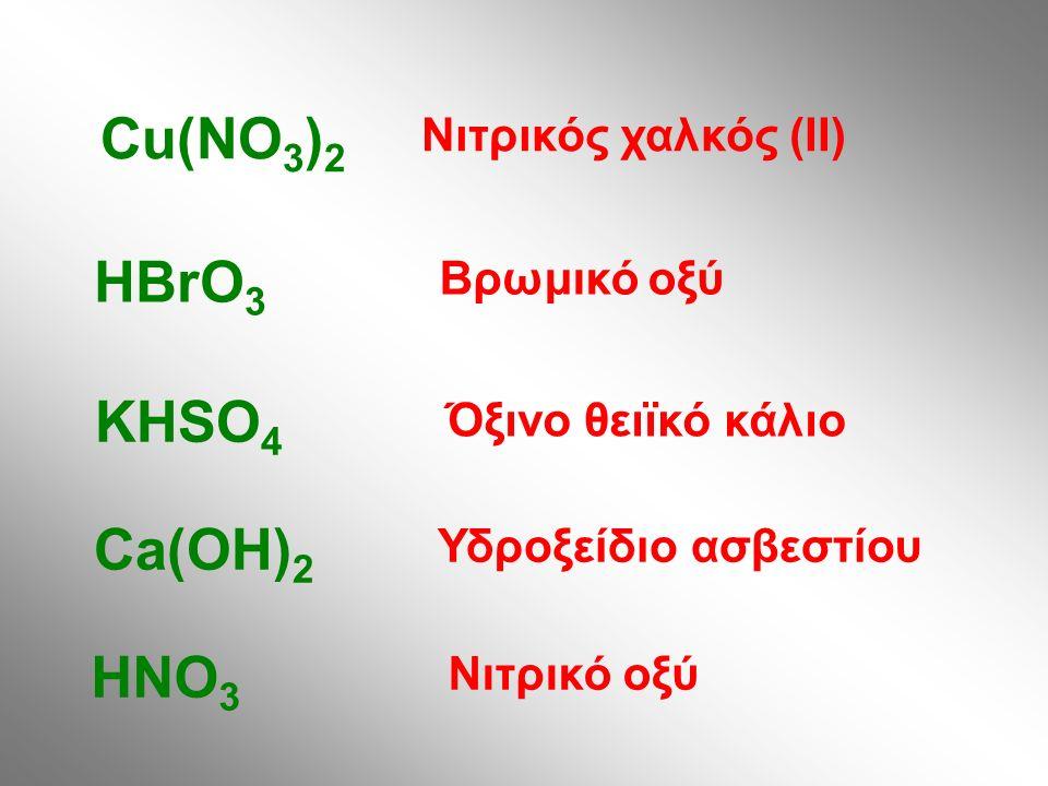Νιτρικός χαλκός (ΙΙ) Cu(NO 3 ) 2 Βρωμικό οξύ HBrO 3 Όξινο θειϊκό κάλιο KHSO 4 Υδροξείδιο ασβεστίου Ca(OH) 2 Νιτρικό οξύ HNO 3