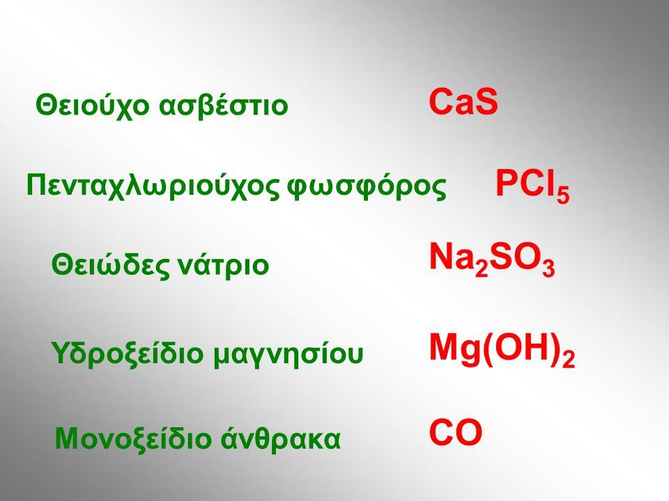 Θειούχο ασβέστιο Πενταχλωριούχος φωσφόρος Θειώδες νάτριο Υδροξείδιο μαγνησίου Μονοξείδιο άνθρακα CaS PCl 5 Na 2 SO 3 Mg(OH) 2 CO