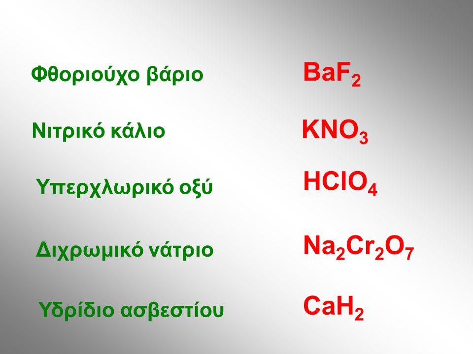 Φθοριούχο βάριο Νιτρικό κάλιο Υπερχλωρικό οξύ Διχρωμικό νάτριο Υδρίδιο ασβεστίου BaF 2 KNO 3 HClO 4 Na 2 Cr 2 O 7 CaH 2