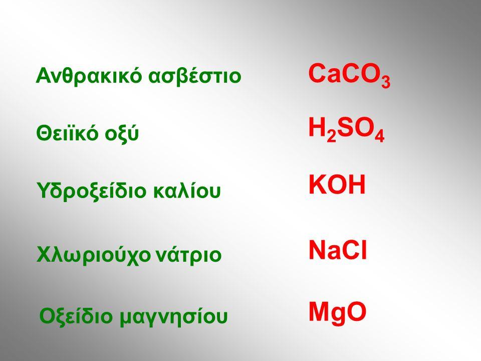 Ανθρακικό ασβέστιο Θειϊκό οξύ Υδροξείδιο καλίου Χλωριούχο νάτριο Οξείδιο μαγνησίου CaCO 3 H 2 SO 4 KOH NaCl MgO