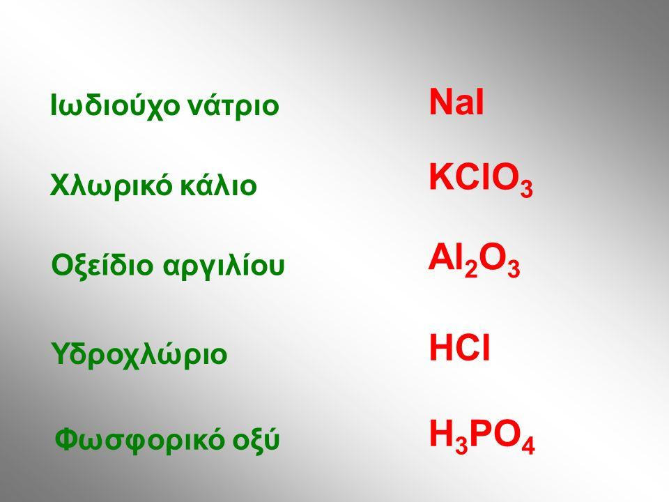Ιωδιούχο νάτριο Χλωρικό κάλιο Οξείδιο αργιλίου Υδροχλώριο Φωσφορικό οξύ NaI KClO 3 Al 2 O 3 HCl H 3 PO 4