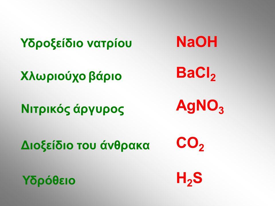 Υδροξείδιο νατρίου Χλωριούχο βάριο Νιτρικός άργυρος Διοξείδιο του άνθρακα Υδρόθειο NaOH BaCl 2 AgNO 3 CO 2 H2SH2S