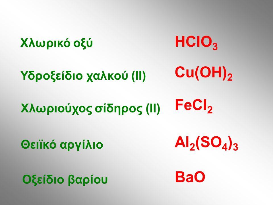 Χλωρικό οξύ Υδροξείδιο χαλκού (II) Χλωριούχος σίδηρος (II) Θειϊκό αργίλιο Οξείδιο βαρίου HClO 3 Cu(OH) 2 FeCl 2 Al 2 (SO 4 ) 3 BaO