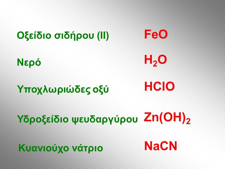 Οξείδιο σιδήρου (II) Νερό Υποχλωριώδες οξύ Υδροξείδιο ψευδαργύρου Κυανιούχο νάτριο FeO H2OH2O HClO Zn(OH) 2 NaCN
