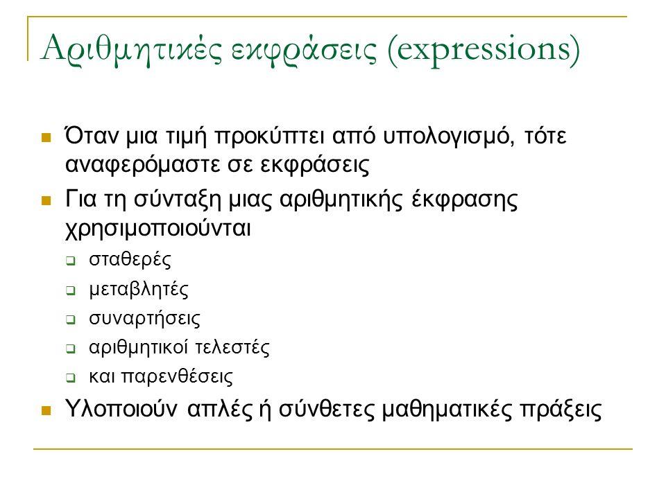 Αριθμητικές εκφράσεις (expressions) Όταν μια τιμή προκύπτει από υπολογισμό, τότε αναφερόμαστε σε εκφράσεις Για τη σύνταξη μιας αριθμητικής έκφρασης χρησιμοποιούνται  σταθερές  μεταβλητές  συναρτήσεις  αριθμητικοί τελεστές  και παρενθέσεις Υλοποιούν απλές ή σύνθετες μαθηματικές πράξεις