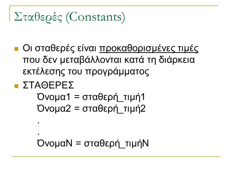 Σταθερές (Constants) Οι σταθερές είναι προκαθορισμένες τιμές που δεν μεταβάλλονται κατά τη διάρκεια εκτέλεσης του προγράμματος ΣΤΑΘΕΡΕΣ Όνομα1 = σταθερή_τιμή1 Όνομα2 = σταθερή_τιμή2..