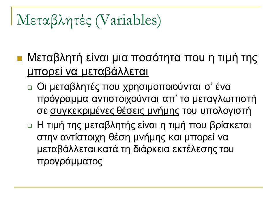 Μεταβλητές (Variables) Μεταβλητή είναι μια ποσότητα που η τιμή της μπορεί να μεταβάλλεται  Οι μεταβλητές που χρησιμοποιούνται σ' ένα πρόγραμμα αντιστοιχούνται απ' το μεταγλωττιστή σε συγκεκριμένες θέσεις μνήμης του υπολογιστή  Η τιμή της μεταβλητής είναι η τιμή που βρίσκεται στην αντίστοιχη θέση μνήμης και μπορεί να μεταβάλλεται κατά τη διάρκεια εκτέλεσης του προγράμματος