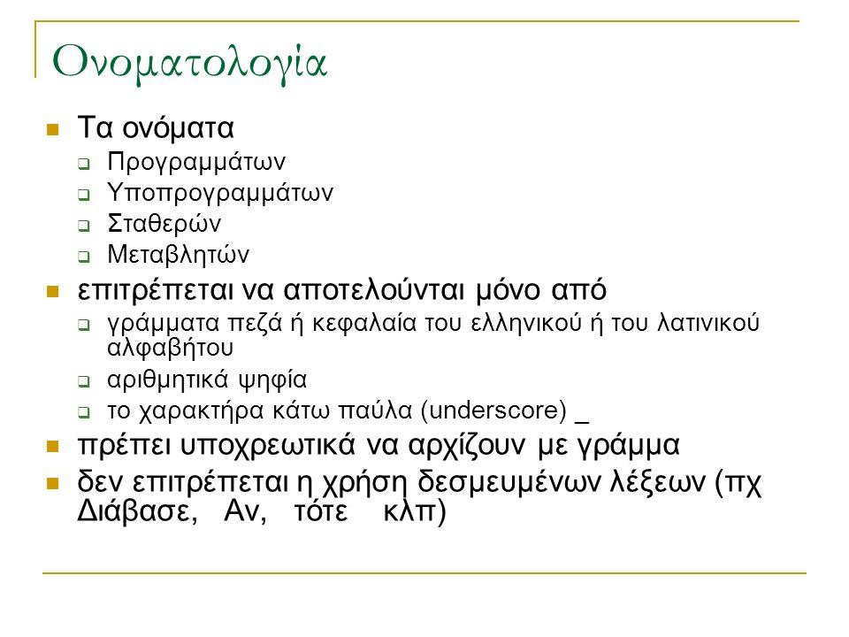 Ονοματολογία Τα ονόματα  Προγραμμάτων  Υποπρογραμμάτων  Σταθερών  Μεταβλητών επιτρέπεται να αποτελούνται μόνο από  γράμματα πεζά ή κεφαλαία του ελληνικού ή του λατινικού αλφαβήτου  αριθμητικά ψηφία  το χαρακτήρα κάτω παύλα (underscore) _ πρέπει υποχρεωτικά να αρχίζουν με γράμμα δεν επιτρέπεται η χρήση δεσμευμένων λέξεων (πχ Διάβασε, Αν, τότε κλπ)