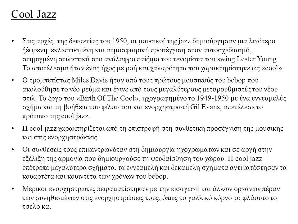 Cool Jazz Στις αρχές της δεκαετίας του 1950, οι μουσικοί της jazz δημιούργησαν μια λιγότερο ξέφρενη, εκλεπτυσμένη και ατμοσφαιρική προσέγγιση στον αυτοσχεδιασμό, στηριγμένη στιλιστικά στο ανάλαφρο παίξιμο του τενορίστα του swing Lester Young.