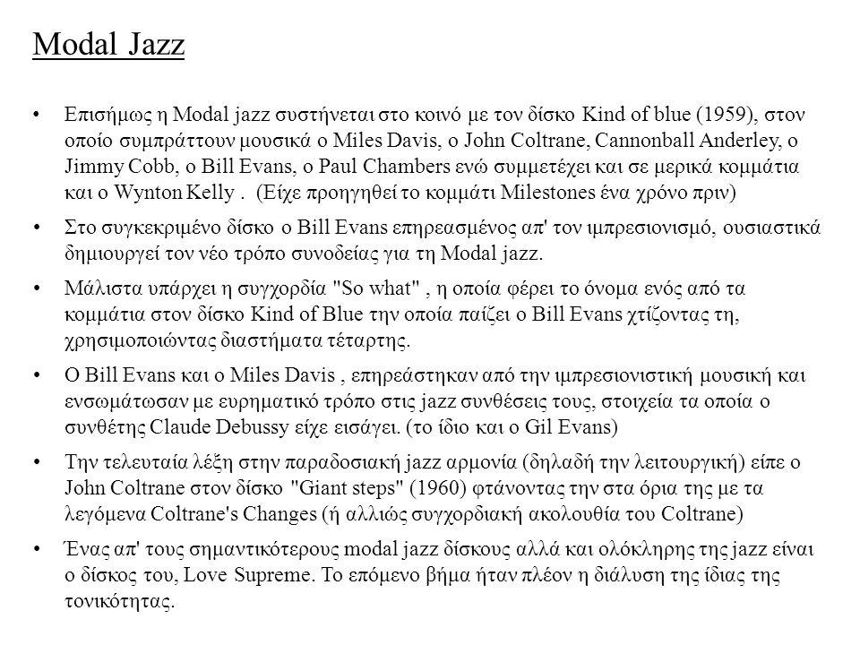 Modal Jazz Επισήμως η Modal jazz συστήνεται στο κοινό με τον δίσκο Kind of blue (1959), στον οποίο συμπράττουν μουσικά o Miles Davis, o John Coltrane, Cannonball Anderley, o Jimmy Cobb, o Bill Evans, ο Paul Chambers ενώ συμμετέχει και σε μερικά κομμάτια και ο Wynton Kelly.