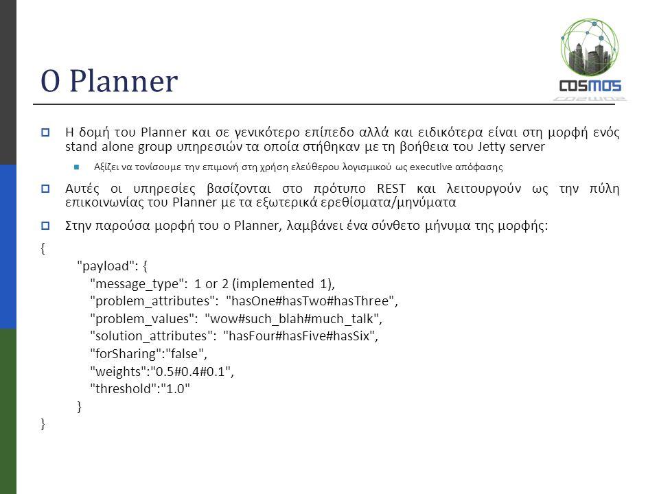 Ο Planner  Η δομή του Planner και σε γενικότερο επίπεδο αλλά και ειδικότερα είναι στη μορφή ενός stand alone group υπηρεσιών τα οποία στήθηκαν με τη βοήθεια του Jetty server Αξίζει να τονίσουμε την επιμονή στη χρήση ελεύθερου λογισμικού ως executive απόφασης  Αυτές οι υπηρεσίες βασίζονται στο πρότυπο REST και λειτουργούν ως την πύλη επικοινωνίας του Planner με τα εξωτερικά ερεθίσματα/μηνύματα  Στην παρούσα μορφή του o Planner, λαμβάνει ένα σύνθετο μήνυμα της μορφής: { payload : { message_type : 1 or 2 (implemented 1), problem_attributes : hasOne#hasTwo#hasThree , problem_values : wow#such_blah#much_talk , solution_attributes : hasFour#hasFive#hasSix , forSharing : false , weights : 0.5#0.4#0.1 , threshold : 1.0 }