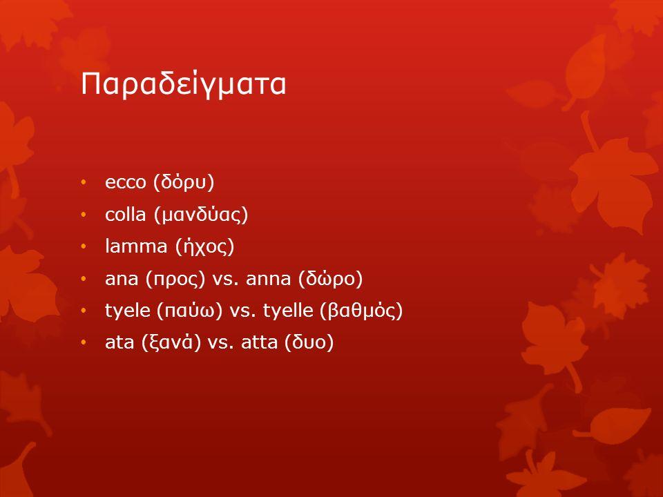 Παραδείγματα ecco (δόρυ) colla (μανδύας) lamma (ήχος) ana (προς) vs. anna (δώρο) tyele (παύω) vs. tyelle (βαθμός) ata (ξανά) vs. atta (δυο)