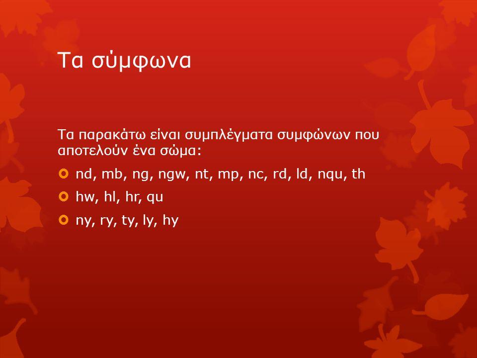 Τα σύμφωνα Τα παρακάτω είναι συμπλέγματα συμφώνων που αποτελούν ένα σώμα:  nd, mb, ng, ngw, nt, mp, nc, rd, ld, nqu, th  hw, hl, hr, qu  ny, ry, ty