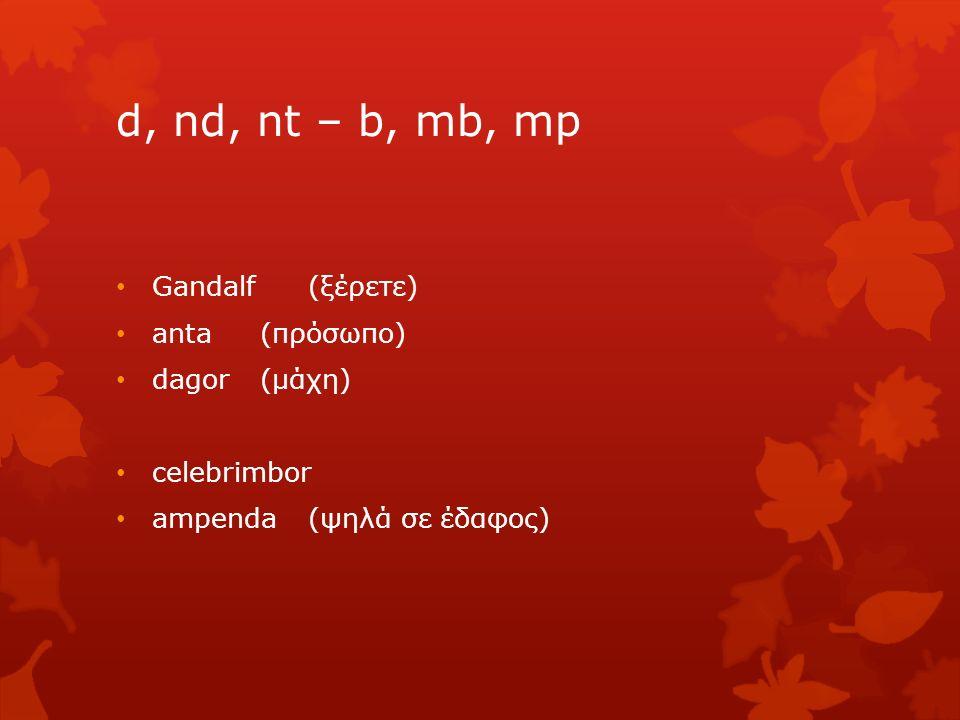 d, nd, nt – b, mb, mp Gandalf (ξέρετε) anta(πρόσωπο) dagor(μάχη) celebrimbor ampenda (ψηλά σε έδαφος)