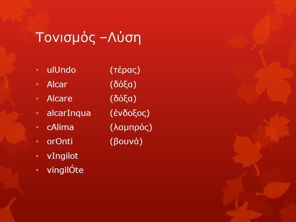 Τονισμός –Λύση ulUndo(τέρας) Alcar (δόξα) Alcare (δόξα) alcarInqua (ένδοξος) cAlima (λαμπρός) orOnti (βουνά) vIngilot vingilÓte