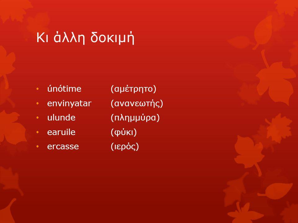 Κι άλλη δοκιμή únótime (αμέτρητο) envinyatar (ανανεωτής) ulunde (πλημμύρα) earuile (φύκι) ercasse (ιερός)